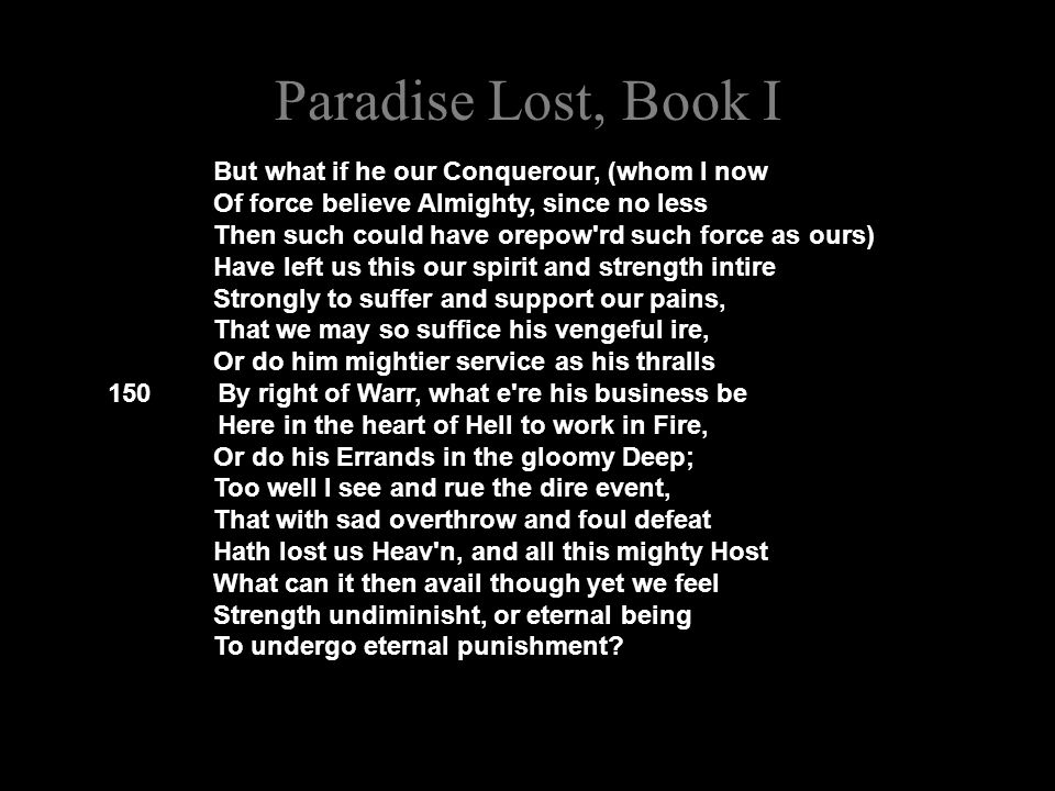 Paradise Lost, Book I But what if he our Conquerour, (whom I now Of force believe Almighty, since no less Then such could have orepow rd such force as ours) Have left us this our spirit and strength intire Strongly to suffer and support our pains, That we may so suffice his vengeful ire, Or do him mightier service as his thralls 150 By right of Warr, what e re his business be Here in the heart of Hell to work in Fire, Or do his Errands in the gloomy Deep; Too well I see and rue the dire event, That with sad overthrow and foul defeat Hath lost us Heav n, and all this mighty Host What can it then avail though yet we feel Strength undiminisht, or eternal being To undergo eternal punishment?