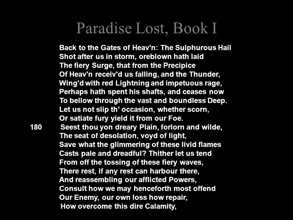 Paradise Lost, Book I Back to the Gates of Heav n: The Sulphurous Hail Shot after us in storm, oreblown hath laid The fiery Surge, that from the Precipice Of Heav n receiv d us falling, and the Thunder, Wing d with red Lightning and impetuous rage, Perhaps hath spent his shafts, and ceases now To bellow through the vast and boundless Deep.
