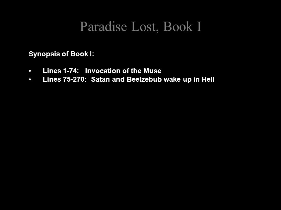 Paradise Lost, Book I [Beelzebub speaks to Satan] O Prince, O Chief of many Throned Powers, That led th imbattelld Seraphim to Warr 130 Under thy conduct, and in dreadful deeds Fearless, endanger d Heav ns perpetual King; And put to proof his high Supremacy, Whether upheld by strength, or Chance, or Fate, Too well I see and rue the dire event, That with sad overthrow and foul defeat Hath lost us Heav n, and all this mighty Host In horrible destruction laid thus low, As far as Gods and Heav nly Essences Can Perish: for the mind and spirit remains 140 Invincible, and vigour soon returns, Though all our Glory extinct, and happy state Here swallow d up in endless misery.