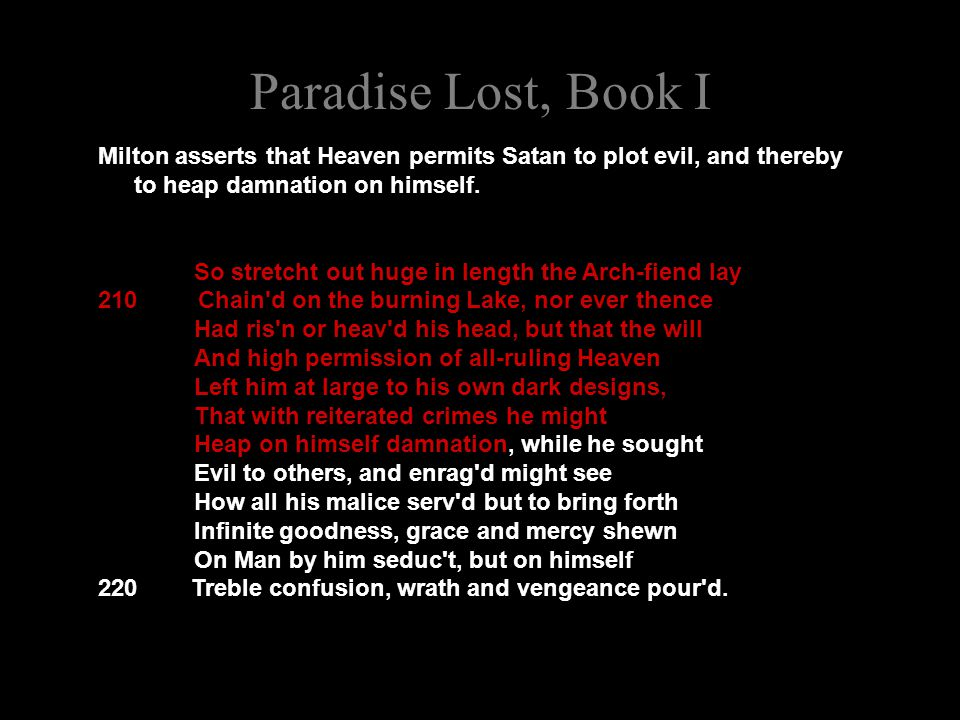 Paradise Lost, Book I Milton asserts that Heaven permits Satan to plot evil, and thereby to heap damnation on himself. So stretcht out huge in length