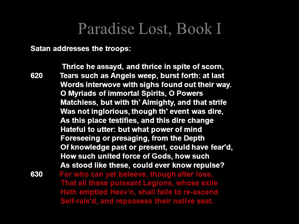 Paradise Lost, Book I Satan addresses the troops: Thrice he assayd, and thrice in spite of scorn, 620 Tears such as Angels weep, burst forth: at last