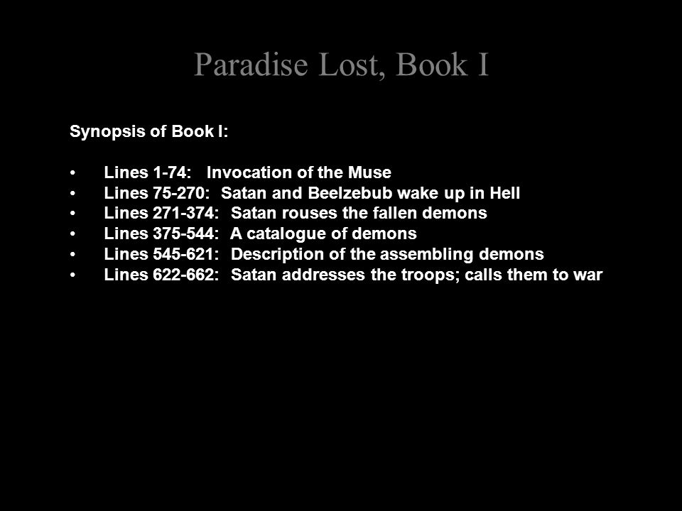 Paradise Lost, Book I Synopsis of Book I: Lines 1-74: Invocation of the Muse Lines 75-270: Satan and Beelzebub wake up in Hell Lines 271-374: Satan rouses the fallen demons Lines 375-544: A catalogue of demons Lines 545-621: Description of the assembling demons Lines 622-662: Satan addresses the troops; calls them to war