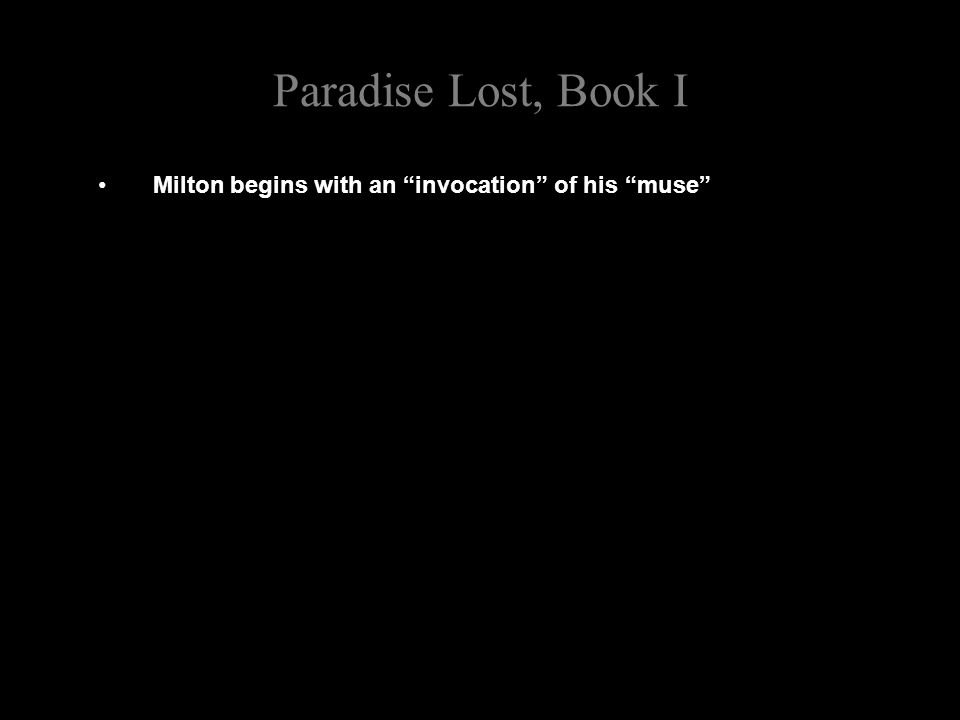 Paradise Lost, Book I Milton begins with an invocation of his muse The invocation of the muse is a characteristic feature of classical Greek and Roman epics, like the Iliad, the Odyssey and the Aeneid