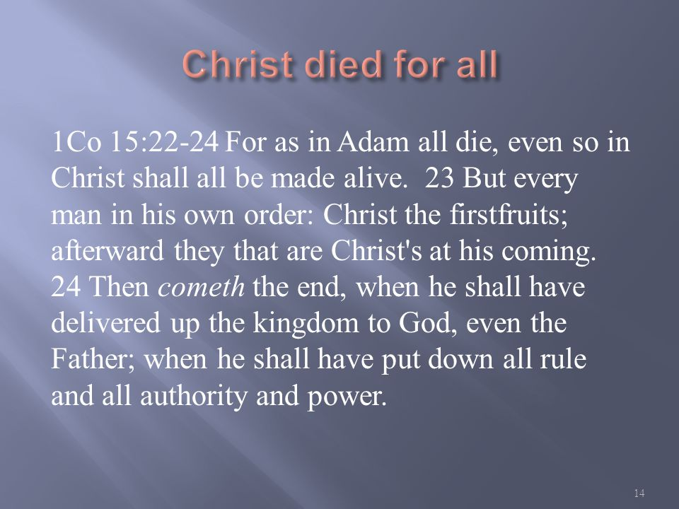 1Co 15:22-24 For as in Adam all die, even so in Christ shall all be made alive.