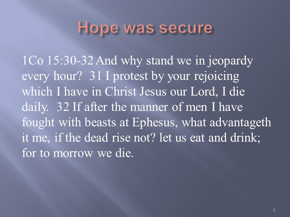 1Co 15:30-32 And why stand we in jeopardy every hour.