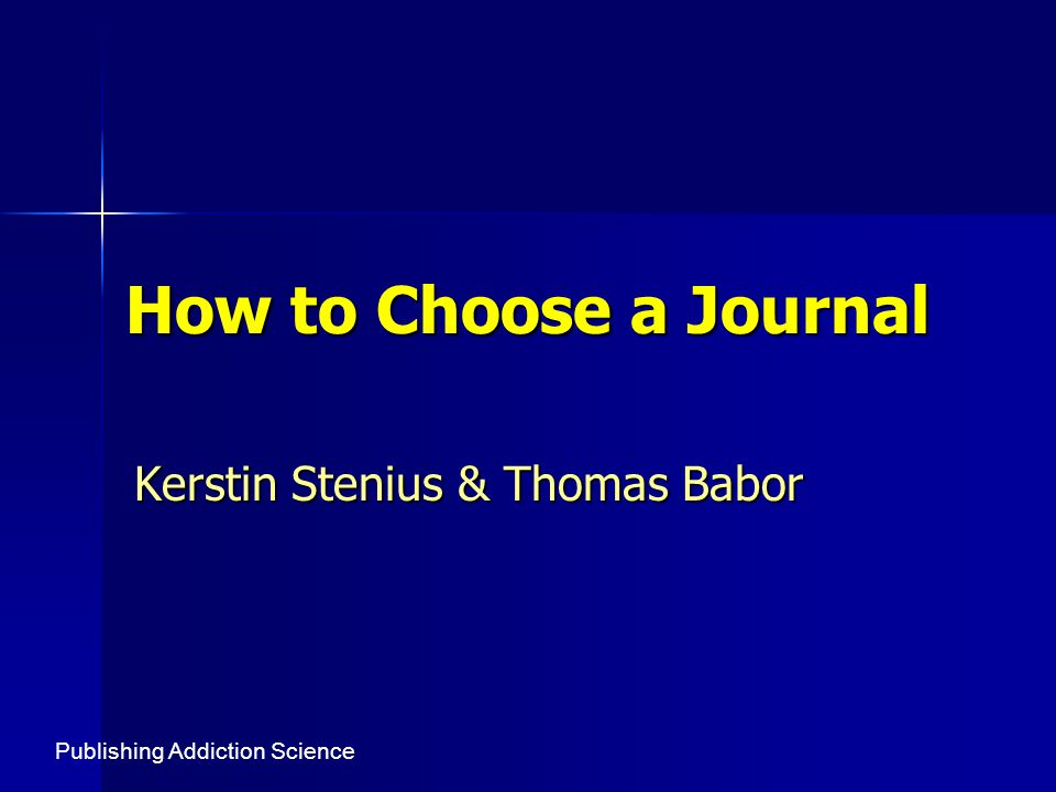 How to Choose a Journal Kerstin Stenius & Thomas Babor Publishing Addiction Science