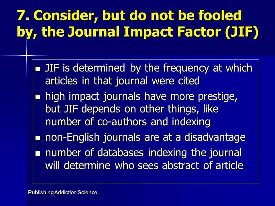 JIF is determined by the frequency at which articles in that journal were cited JIF is determined by the frequency at which articles in that journal were cited high impact journals have more prestige, but JIF depends on other things, like number of co-authors and indexing high impact journals have more prestige, but JIF depends on other things, like number of co-authors and indexing non-English journals are at a disadvantage non-English journals are at a disadvantage number of databases indexing the journal will determine who sees abstract of article number of databases indexing the journal will determine who sees abstract of article 7.