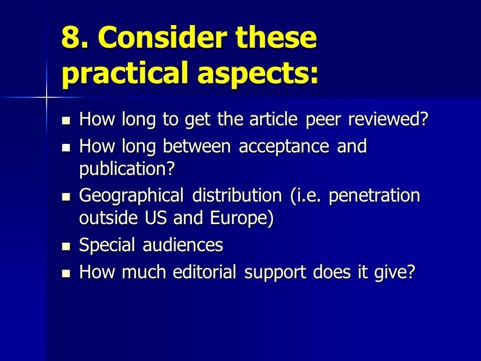 8. Consider these practical aspects: How long to get the article peer reviewed? How long to get the article peer reviewed? How long between acceptance