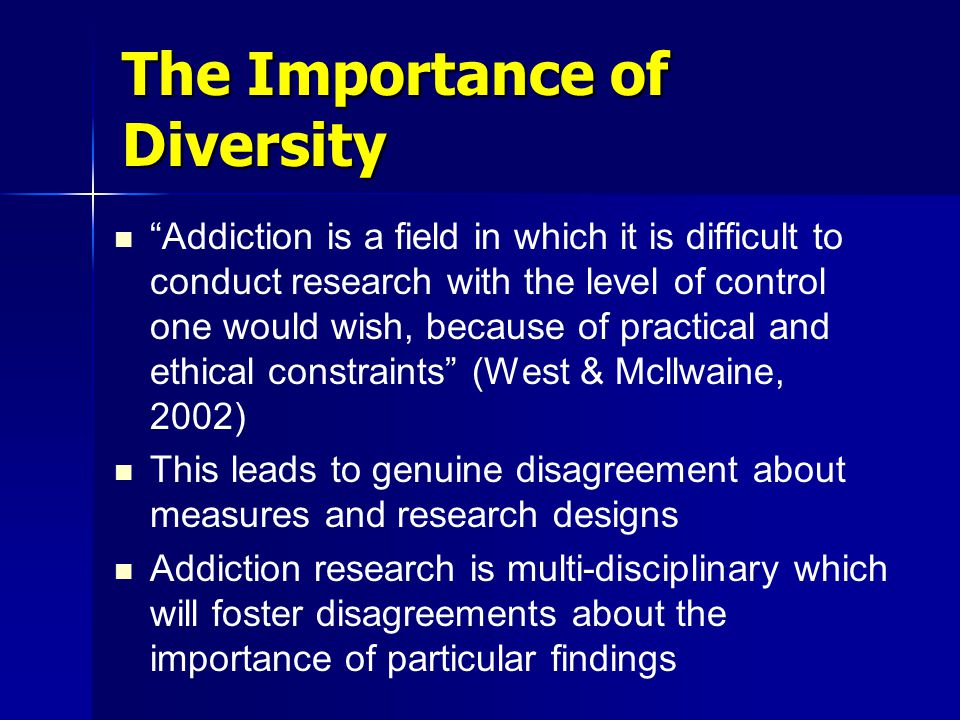 The Importance of Diversity Addiction is a field in which it is difficult to conduct research with the level of control one would wish, because of practical and ethical constraints (West & Mcllwaine, 2002) This leads to genuine disagreement about measures and research designs Addiction research is multi-disciplinary which will foster disagreements about the importance of particular findings