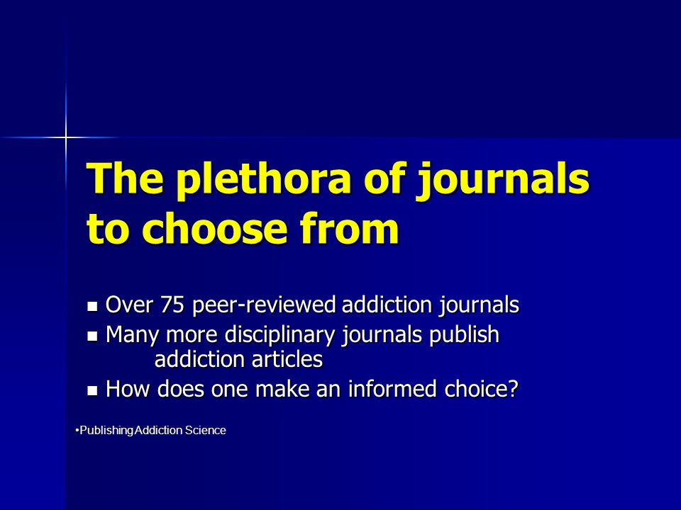 The plethora of journals to choose from Over 75 peer-reviewed addiction journals Over 75 peer-reviewed addiction journals Many more disciplinary journ