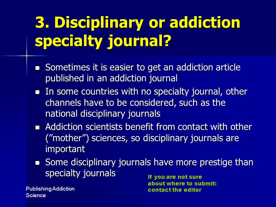3. Disciplinary or addiction specialty journal? Sometimes it is easier to get an addiction article published in an addiction journal Sometimes it is e