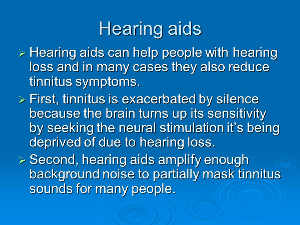 Hearing aids  Hearing aids can help people with hearing loss and in many cases they also reduce tinnitus symptoms.