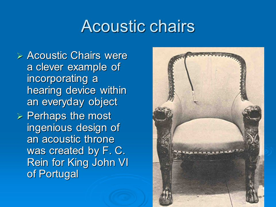 Acoustic chairs  Acoustic Chairs were a clever example of incorporating a hearing device within an everyday object  Perhaps the most ingenious design of an acoustic throne was created by F.