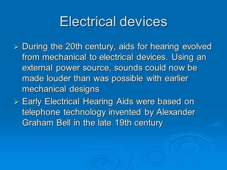 Electrical devices  During the 20th century, aids for hearing evolved from mechanical to electrical devices.