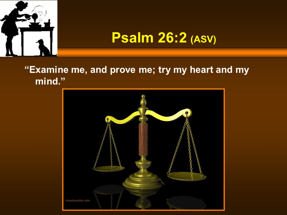 Psalm 26:2 (ASV) Examine me, and prove me; try my heart and my mind.