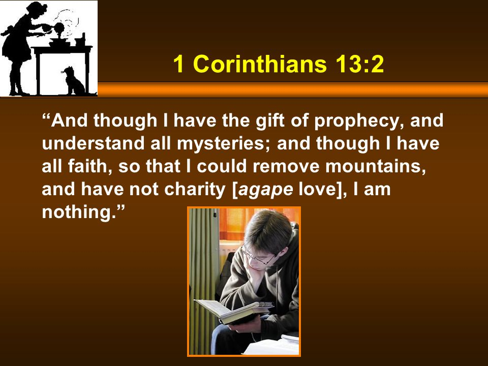 1 Corinthians 13:2 And though I have the gift of prophecy, and understand all mysteries; and though I have all faith, so that I could remove mountains, and have not charity [agape love], I am nothing.