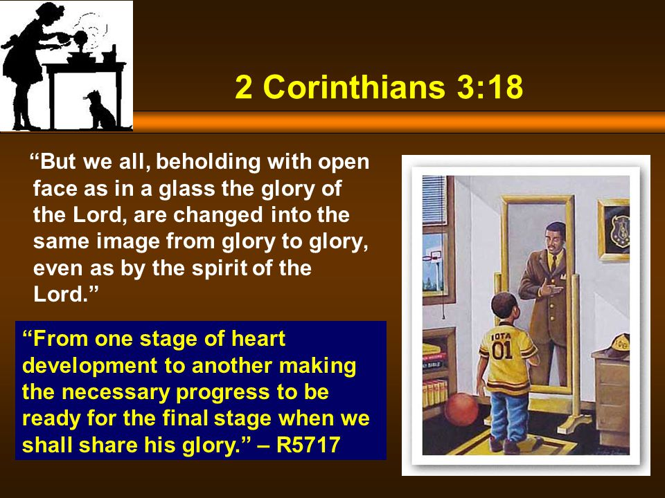 2 Corinthians 3:18 But we all, beholding with open face as in a glass the glory of the Lord, are changed into the same image from glory to glory, even as by the spirit of the Lord. From one stage of heart development to another making the necessary progress to be ready for the final stage when we shall share his glory. – R5717