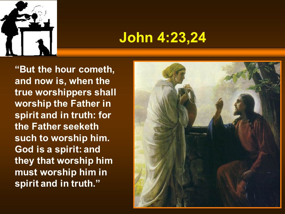 John 4:23,24 But the hour cometh, and now is, when the true worshippers shall worship the Father in spirit and in truth: for the Father seeketh such to worship him.