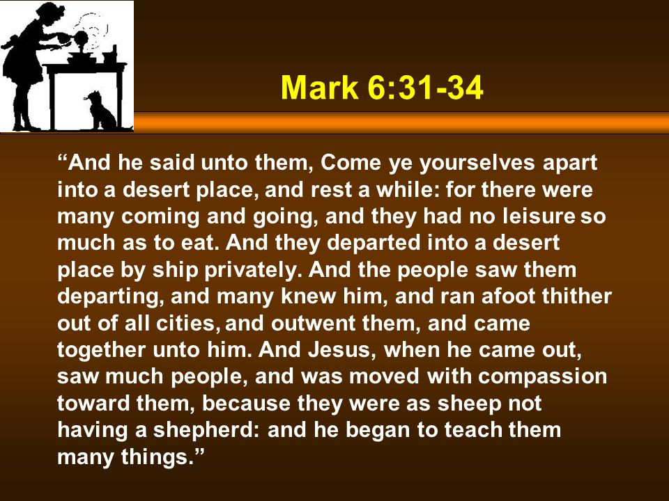 Mark 6:31-34 And he said unto them, Come ye yourselves apart into a desert place, and rest a while: for there were many coming and going, and they had no leisure so much as to eat.