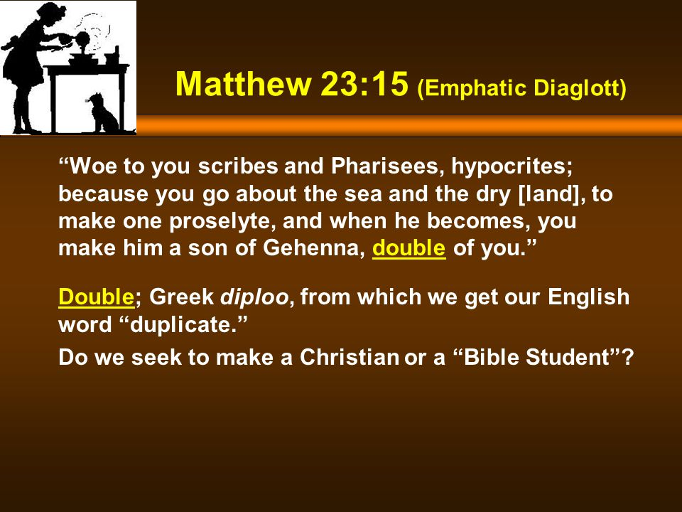 Woe to you scribes and Pharisees, hypocrites; because you go about the sea and the dry [land], to make one proselyte, and when he becomes, you make him a son of Gehenna, double of you. Matthew 23:15 (Emphatic Diaglott) Double; Greek diploo, from which we get our English word duplicate. Do we seek to make a Christian or a Bible Student