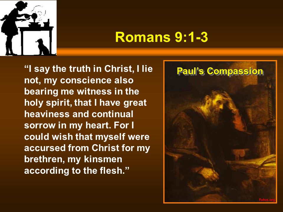 Romans 9:1-3 I say the truth in Christ, I lie not, my conscience also bearing me witness in the holy spirit, that I have great heaviness and continual sorrow in my heart.