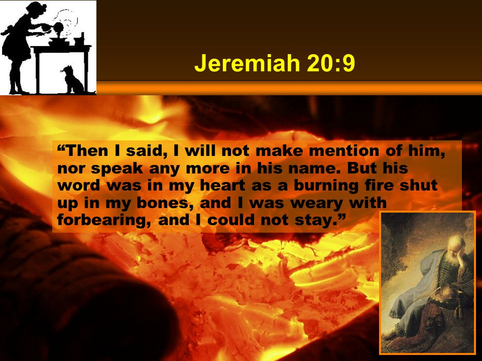 Jeremiah 20:9 Then I said, I will not make mention of him, nor speak any more in his name.