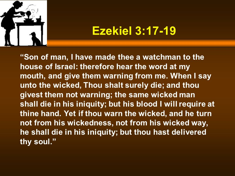 Ezekiel 3:17-19 Son of man, I have made thee a watchman to the house of Israel: therefore hear the word at my mouth, and give them warning from me.