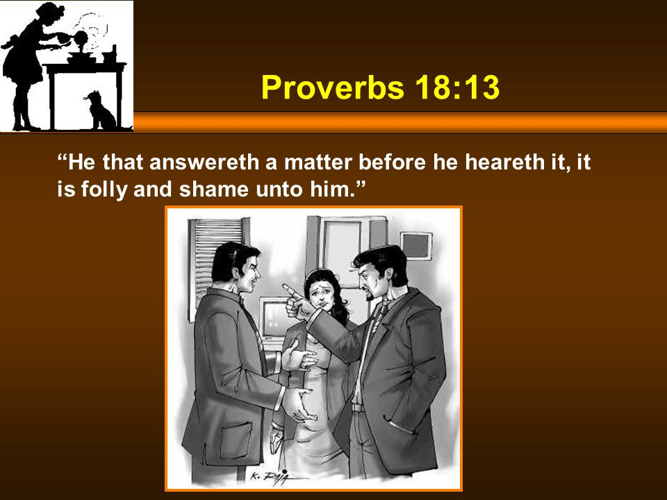 Proverbs 18:13 He that answereth a matter before he heareth it, it is folly and shame unto him.