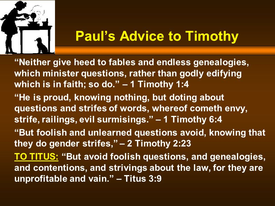 Paul's Advice to Timothy Neither give heed to fables and endless genealogies, which minister questions, rather than godly edifying which is in faith; so do. – 1 Timothy 1:4 He is proud, knowing nothing, but doting about questions and strifes of words, whereof cometh envy, strife, railings, evil surmisings. – 1 Timothy 6:4 But foolish and unlearned questions avoid, knowing that they do gender strifes, – 2 Timothy 2:23 TO TITUS: But avoid foolish questions, and genealogies, and contentions, and strivings about the law, for they are unprofitable and vain. – Titus 3:9