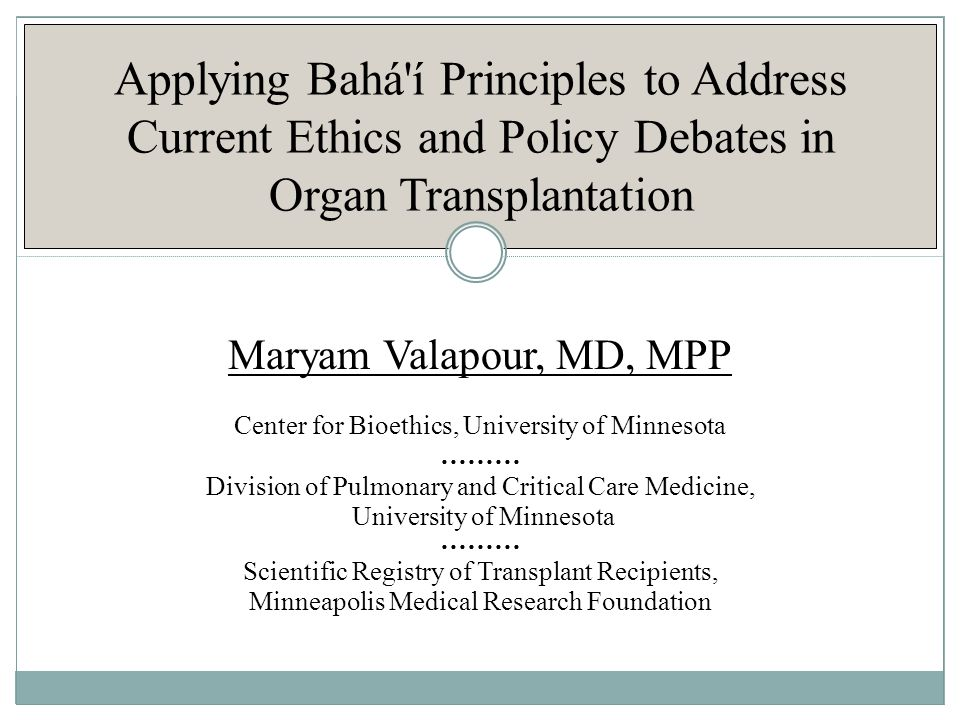 Applying Bahá í Principles to Address Current Ethics and Policy Debates in Organ Transplantation Maryam Valapour, MD, MPP Center for Bioethics, University of Minnesota ……… Division of Pulmonary and Critical Care Medicine, University of Minnesota ……… Scientific Registry of Transplant Recipients, Minneapolis Medical Research Foundation
