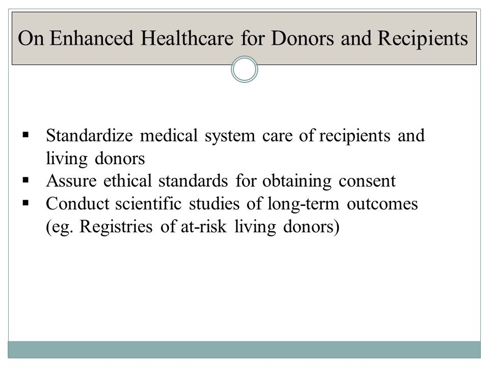 On Enhanced Healthcare for Donors and Recipients  Standardize medical system care of recipients and living donors  Assure ethical standards for obtaining consent  Conduct scientific studies of long-term outcomes (eg.