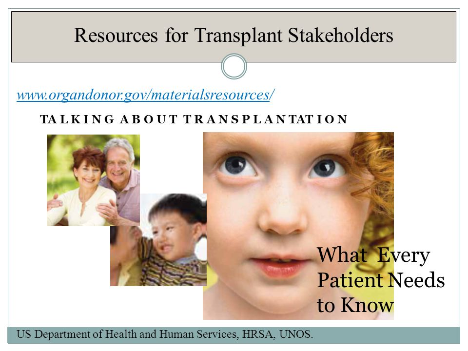 Resources for Transplant Stakeholders US Department of Health and Human Services, HRSA, UNOS.