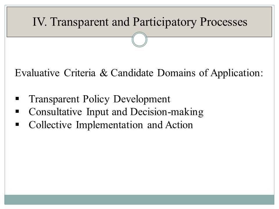 IV. Transparent and Participatory Processes Evaluative Criteria & Candidate Domains of Application:  Transparent Policy Development  Consultative In