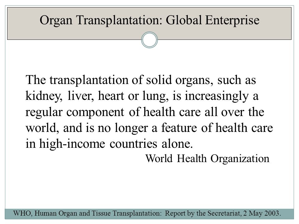 Organ Transplantation: 2010 WHO Global Activity Estimates Organ Number Transplants Kidney73,179 Liver21,602 Heart5,582 Lung3,927 Pancreas2,362 Small Bowel227 Approximately 106,879 solid organs are transplanted each year, world-wide in more than 95 countries Transplants increased 2.12% from 2009 This represents less than 10% of the estimated need for transplants WHO, Global Observatory on Donation and Transplantation Activities, 2010.