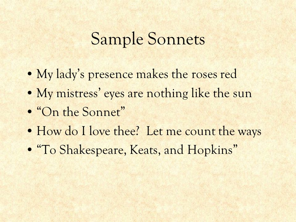 """Sample Sonnets My lady's presence makes the roses red My mistress' eyes are nothing like the sun """"On the Sonnet"""" How do I love thee? Let me count the"""