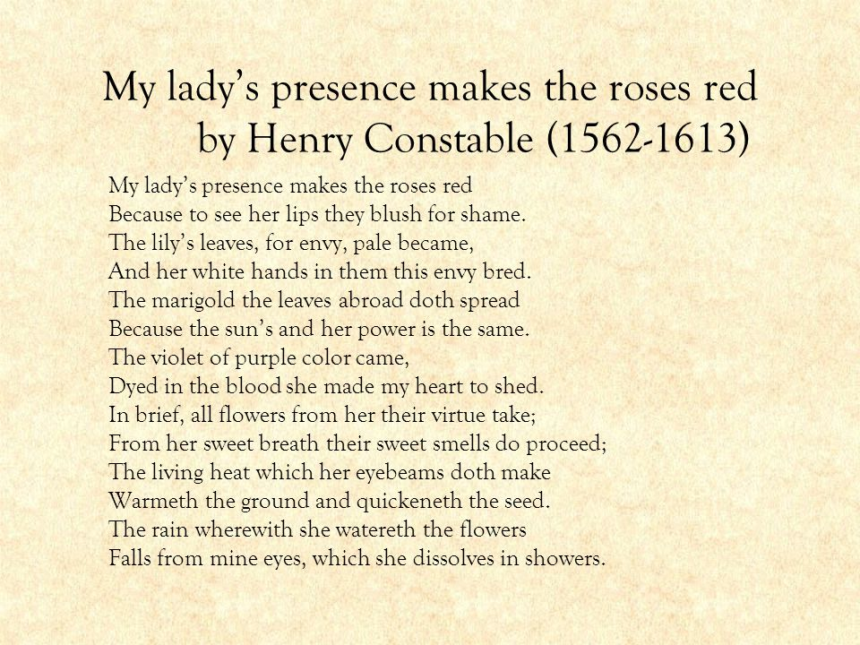 My lady's presence makes the roses red by Henry Constable (1562-1613) My lady's presence makes the roses red Because to see her lips they blush for sh
