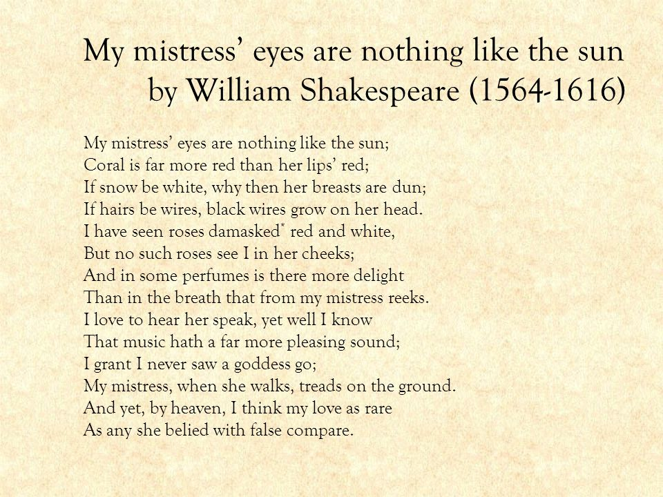 My mistress' eyes are nothing like the sun by William Shakespeare (1564-1616) My mistress' eyes are nothing like the sun; Coral is far more red than h