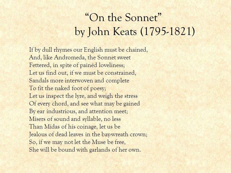 """""""On the Sonnet"""" by John Keats (1795-1821) If by dull rhymes our English must be chained, And, like Andromeda, the Sonnet sweet Fettered, in spite of p"""