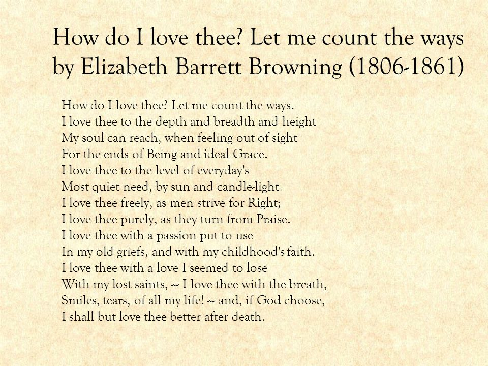 How do I love thee? Let me count the ways by Elizabeth Barrett Browning (1806-1861) How do I love thee? Let me count the ways. I love thee to the dept
