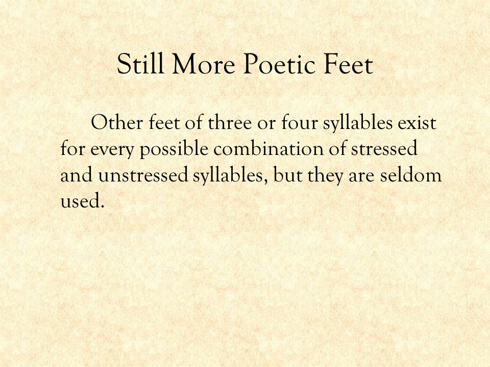 Still More Poetic Feet Other feet of three or four syllables exist for every possible combination of stressed and unstressed syllables, but they are s