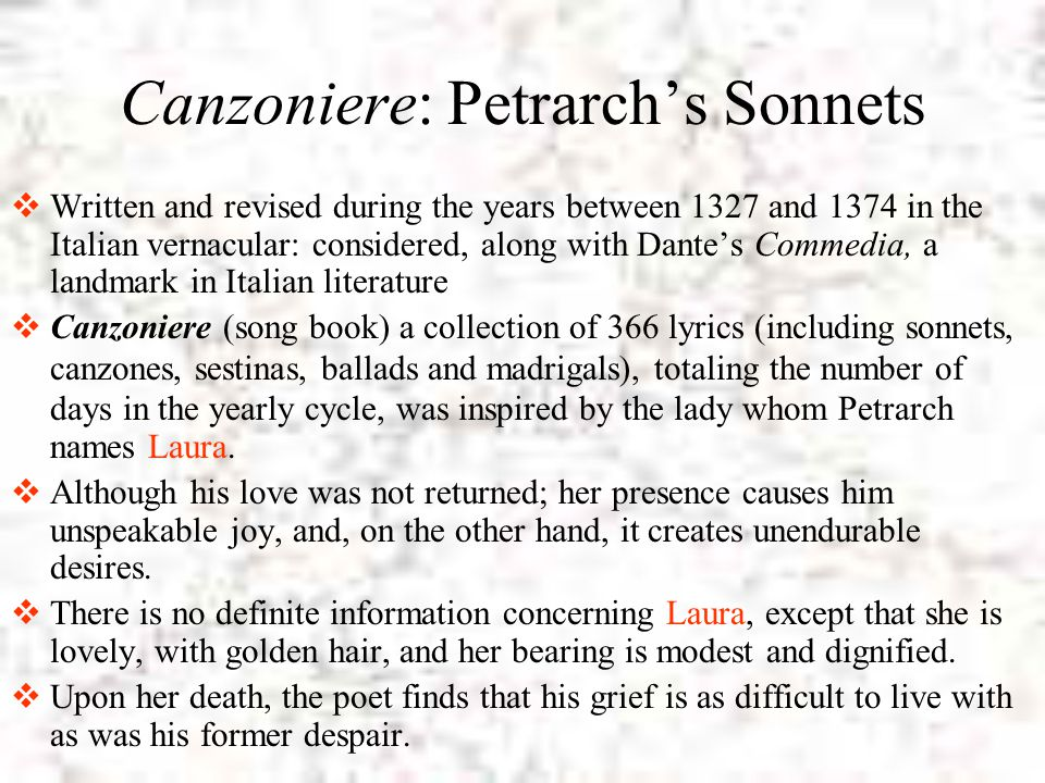 Canzoniere: Petrarch's Sonnets  Written and revised during the years between 1327 and 1374 in the Italian vernacular: considered, along with Dante's