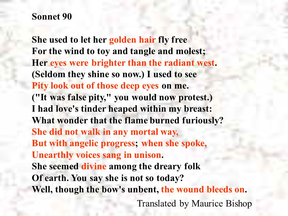 Sonnet 90 She used to let her golden hair fly free For the wind to toy and tangle and molest; Her eyes were brighter than the radiant west. (Seldom th