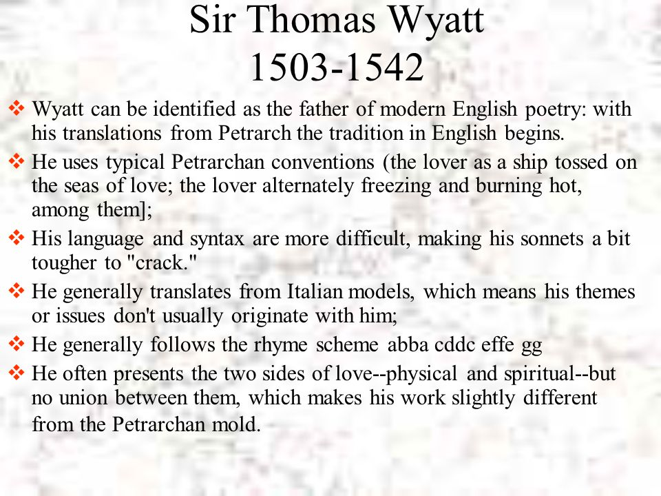 Sir Thomas Wyatt 1503-1542  Wyatt can be identified as the father of modern English poetry: with his translations from Petrarch the tradition in Engl