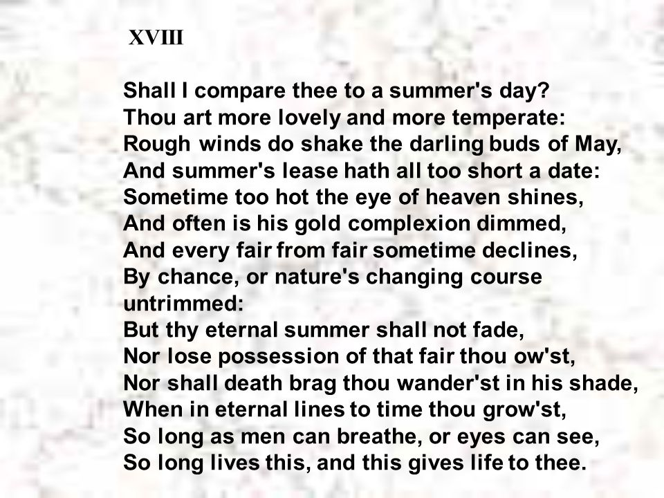 XVIII Shall I compare thee to a summer's day? Thou art more lovely and more temperate: Rough winds do shake the darling buds of May, And summer's leas