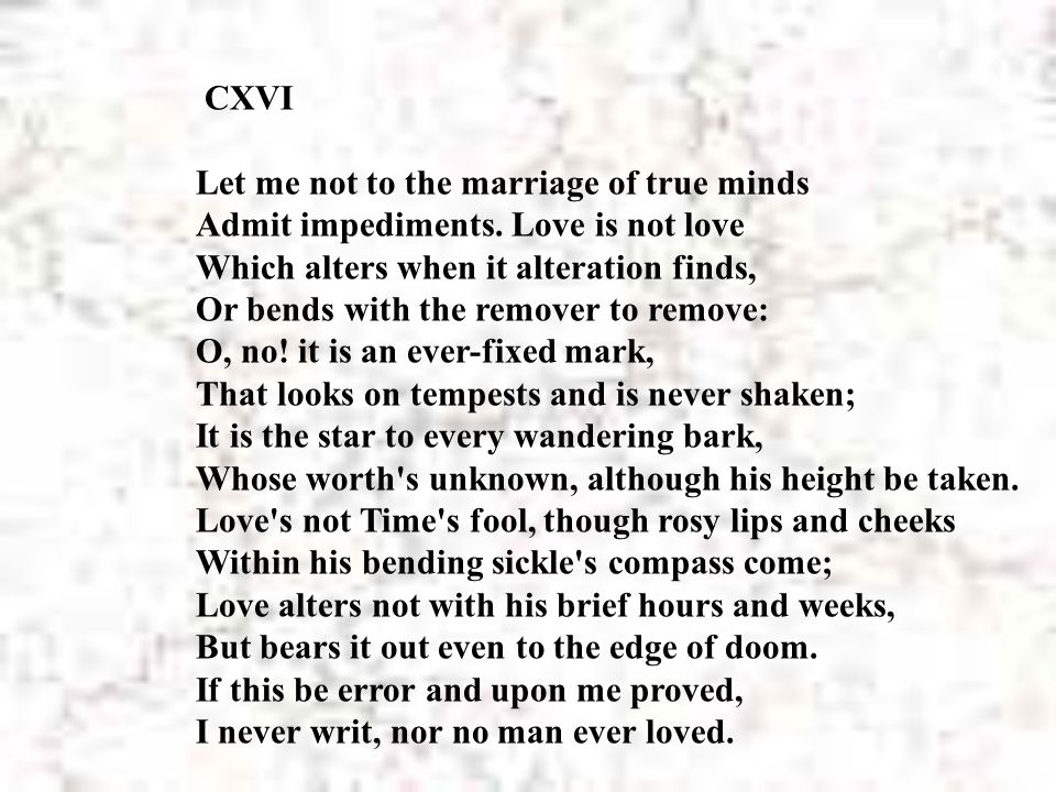 CXVI Let me not to the marriage of true minds Admit impediments. Love is not love Which alters when it alteration finds, Or bends with the remover to