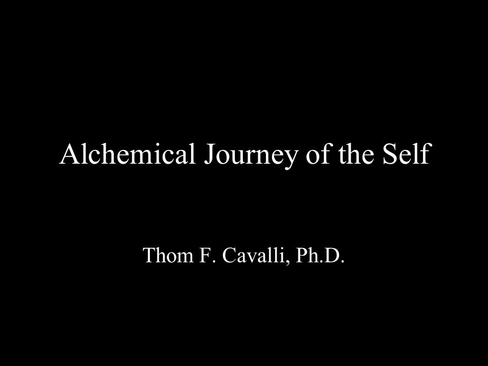 Alchemical Journey of the Self Thom F. Cavalli, Ph.D.