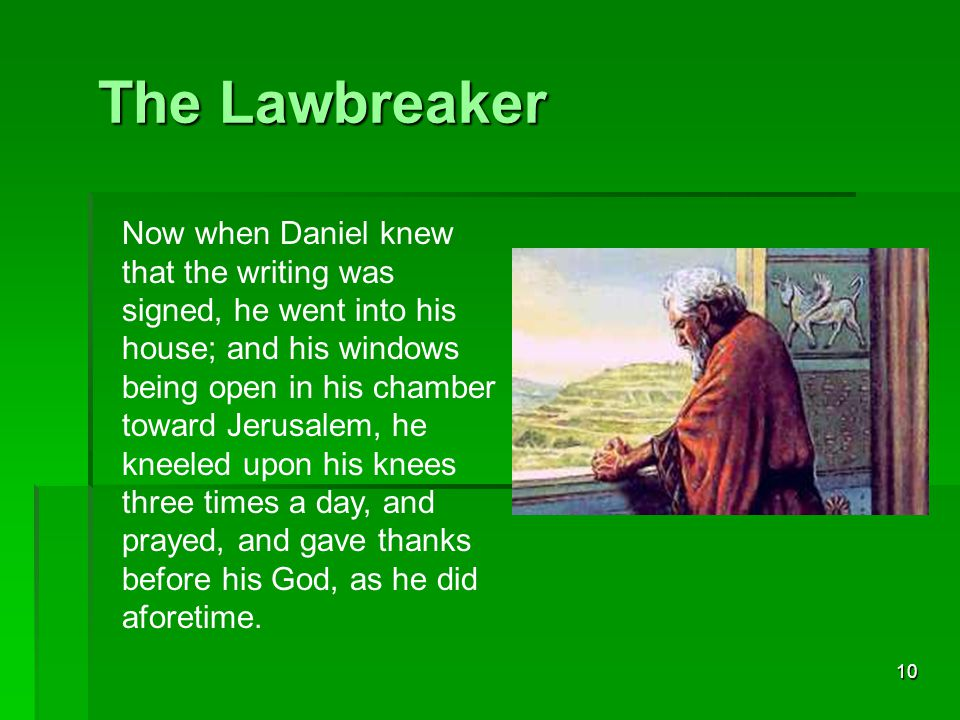 10 The Lawbreaker Now when Daniel knew that the writing was signed, he went into his house; and his windows being open in his chamber toward Jerusalem, he kneeled upon his knees three times a day, and prayed, and gave thanks before his God, as he did aforetime.