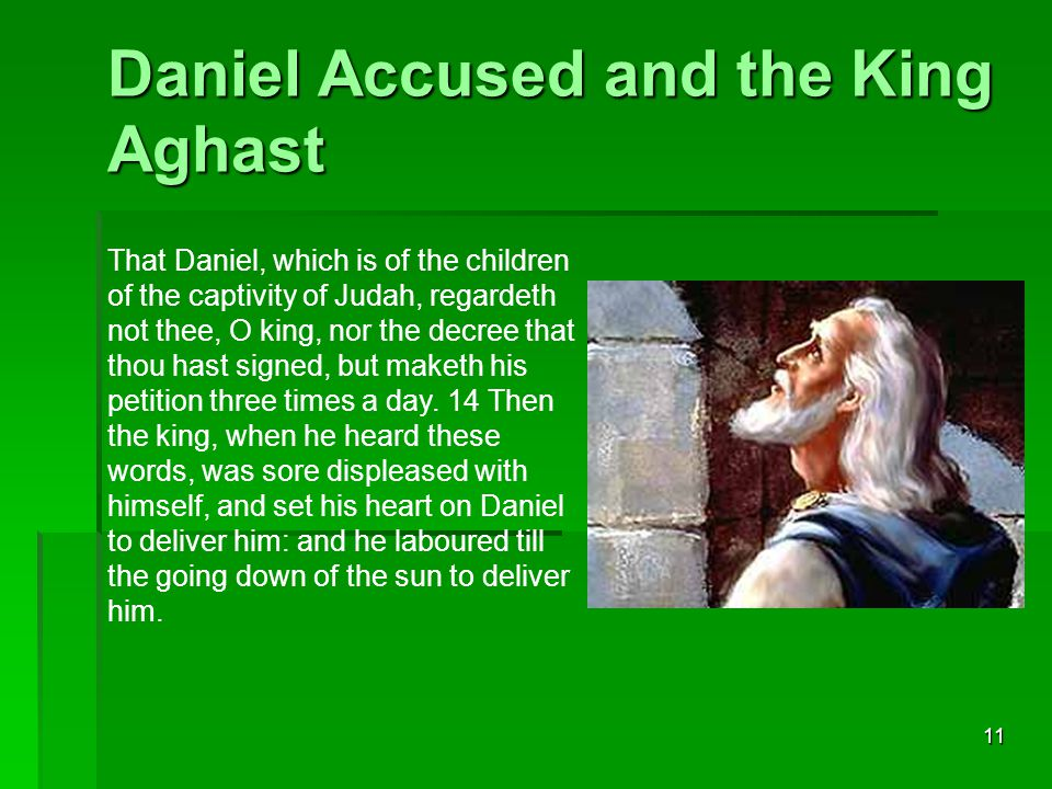 11 Daniel Accused and the King Aghast That Daniel, which is of the children of the captivity of Judah, regardeth not thee, O king, nor the decree that thou hast signed, but maketh his petition three times a day.