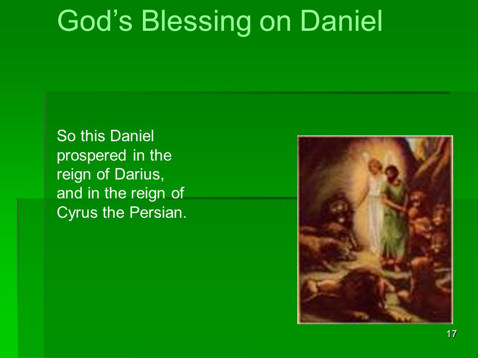 17 God's Blessing on Daniel So this Daniel prospered in the reign of Darius, and in the reign of Cyrus the Persian.