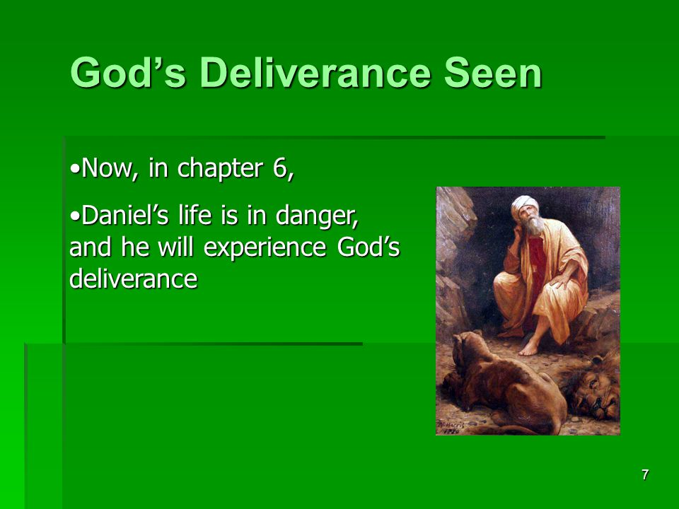 7 God's Deliverance Seen Now, in chapter 6,Now, in chapter 6, Daniel's life is in danger, and he will experience God's deliveranceDaniel's life is in danger, and he will experience God's deliverance